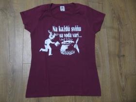 Na každú sviňu sa voda varí....  dámske tričko 100%bavlna značka Fruit of The Loom